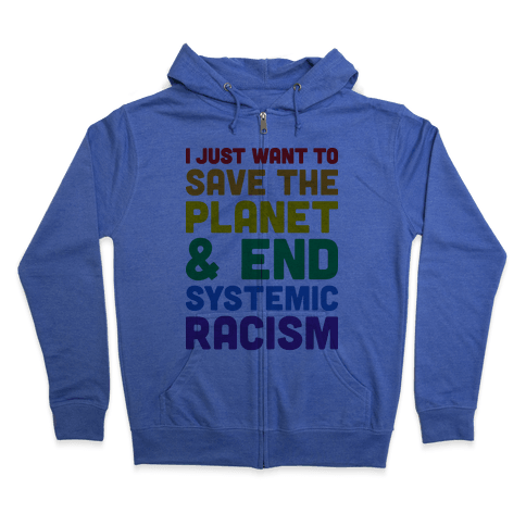 I Just Want To Save The Planet & End Systemic Racism Zip Hoodie