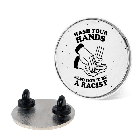 Wash Your Hands, Also Don't Be A Racist Pin