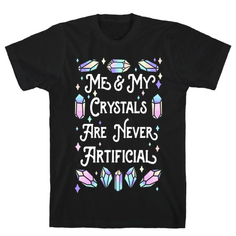 Me & My Crystals Are Never Artificial T-Shirt