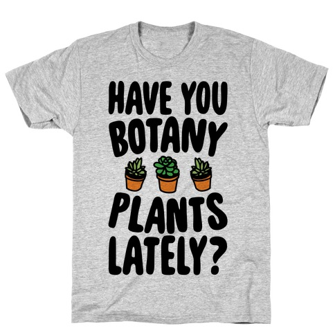 Have You Botany Plants Lately T-Shirt
