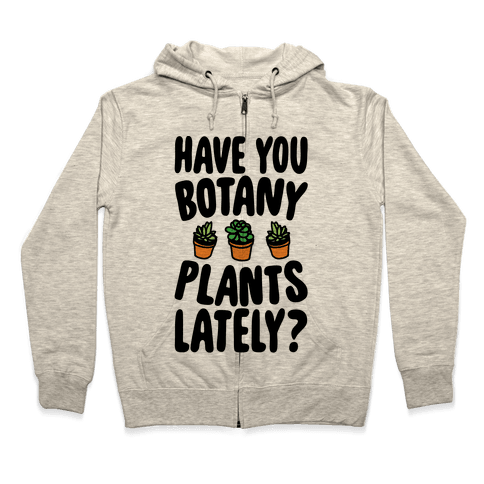 Have You Botany Plants Lately Zip Hoodie