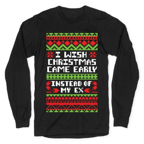 I Wish Christmas Came Early... Instead of My Ex Long Sleeve T-Shirt