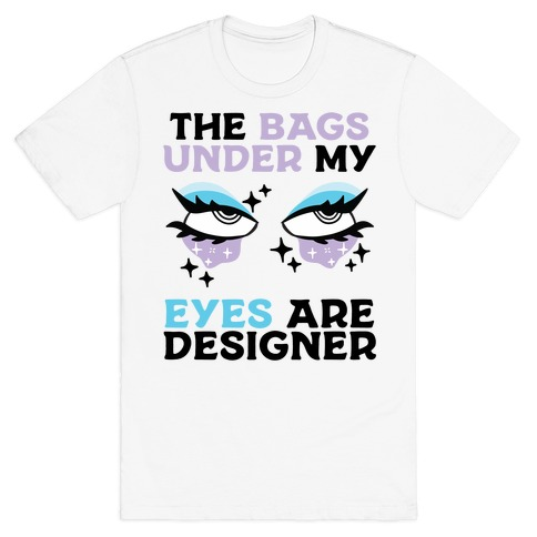 The Bags Under My Eyes Are Designer Mens/Unisex T-Shirt