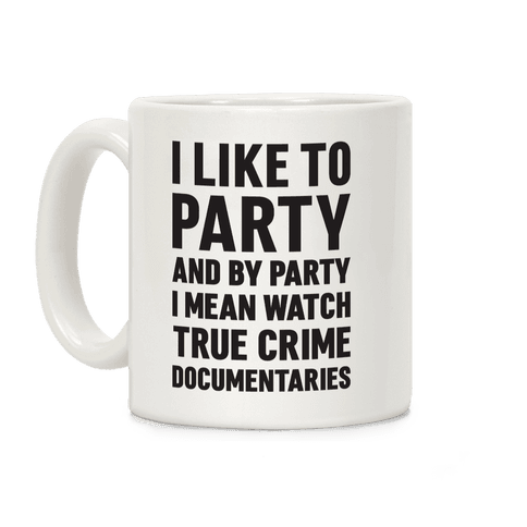 I Like To Party And By Party I Mean Watch True Crime Documentaries Coffee Mug