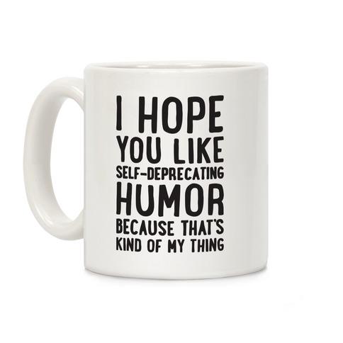 I Hope You Like Self Deprecating Humor Because That's Kind Of My Thing Coffee Mug