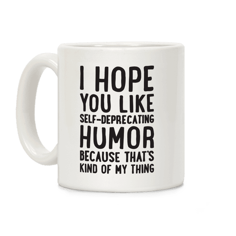 I Hope You Like Self Deprecating Humor Because That's Kind Of My Thing Coffee Mug