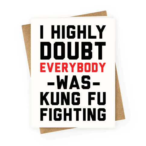 I Highly Doubt Everybody Was Kung Fu Fighting Greeting Card