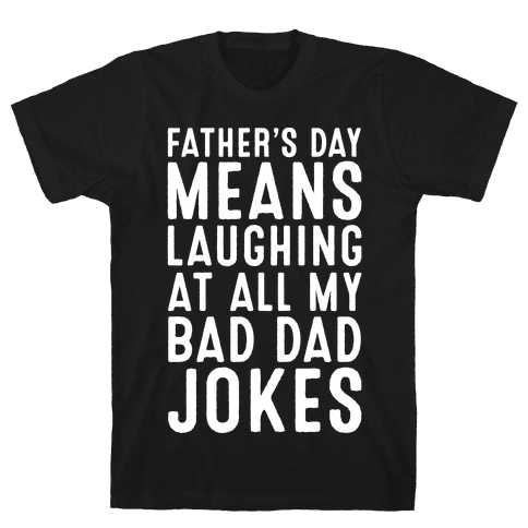 Father's Day Means Laughing At All My Bad Dad Jokes White Print Mens T-Shirt