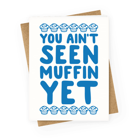 You Ain't Seen Muffin Yet Greeting Card