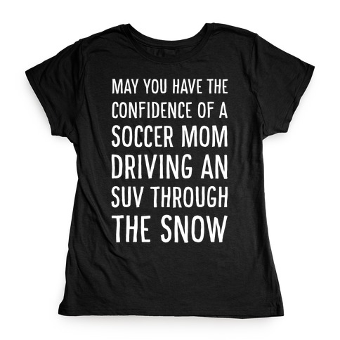 May You Have the Confidence of a Soccer Mom Driving an SUV through the Snow Womens T-Shirt