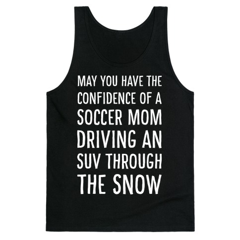 May You Have the Confidence of a Soccer Mom Driving an SUV through the Snow Tank Top