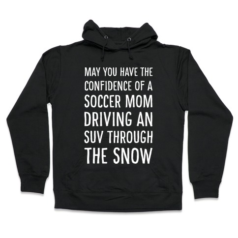 May You Have the Confidence of a Soccer Mom Driving an SUV through the Snow Hooded Sweatshirt