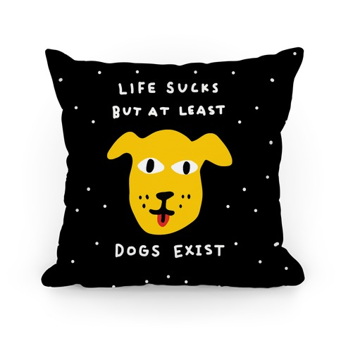 Life Sucks But At Least Dogs Exist Pillow