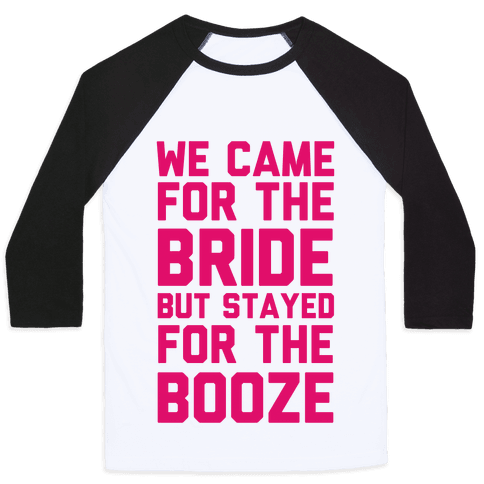 We Came For The Bride But Stayed For The Booze Baseball Tee