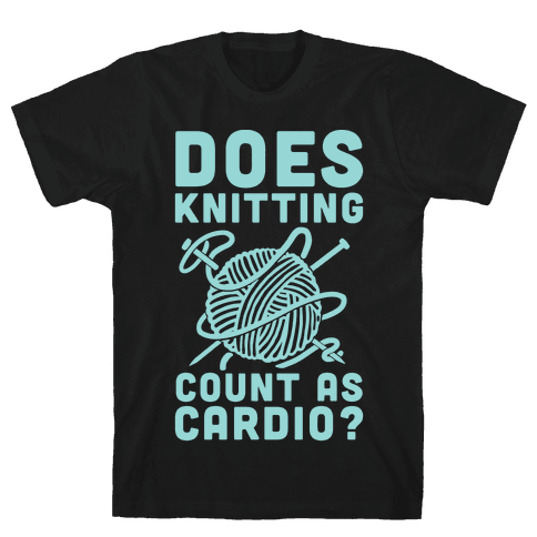 Does Knitting Count as Cardio? Mens T-Shirt
