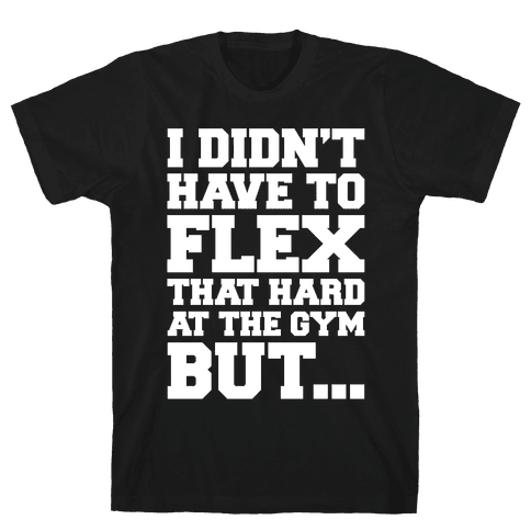 I Didn't Have To Flex That Hard At The Gym But White Print Mens/Unisex T-Shirt