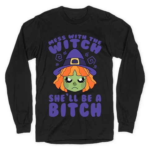 Mess With The Witch She'll Be A Bitch Long Sleeve T-Shirt