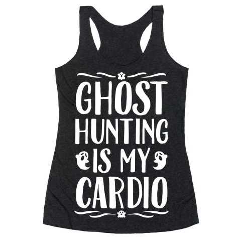 Ghost Hunting Is My Cardio Racerback Tank Top