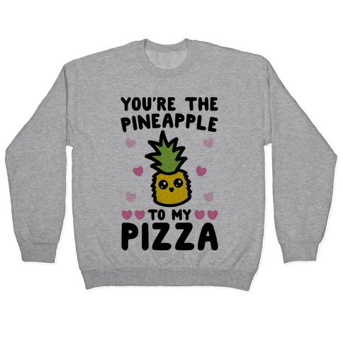 You're The Pineapple To My Pizza Pairs Shirt Pullover