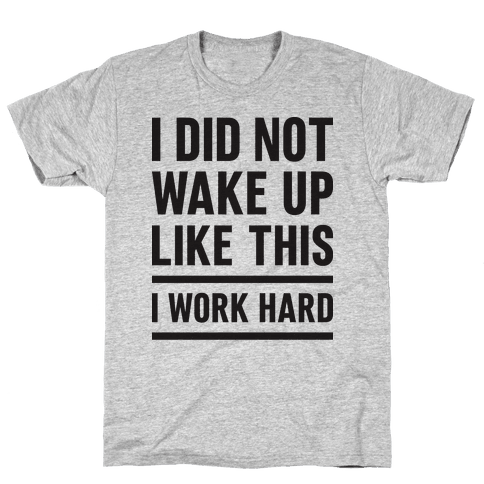 I Did Not Wake Up Like This I Work Hard Mens T-Shirt