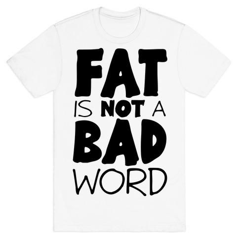 FAT Is Not A BAD word T-Shirt