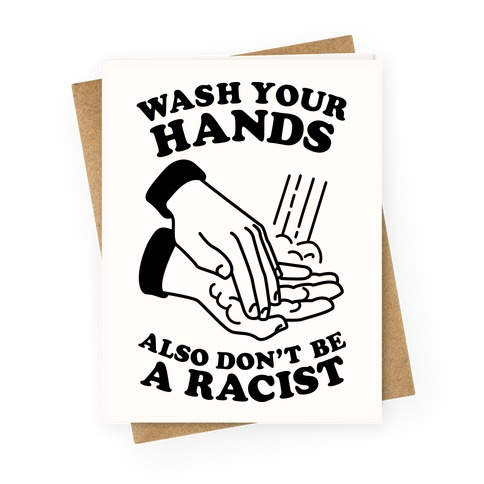 Wash Your Hands, Also Don't Be A Racist Greeting Card