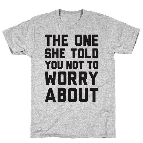 The One She Told You Not To Worry About Mens T-Shirt