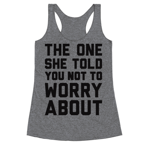The One She Told You Not To Worry About Racerback Tank Top