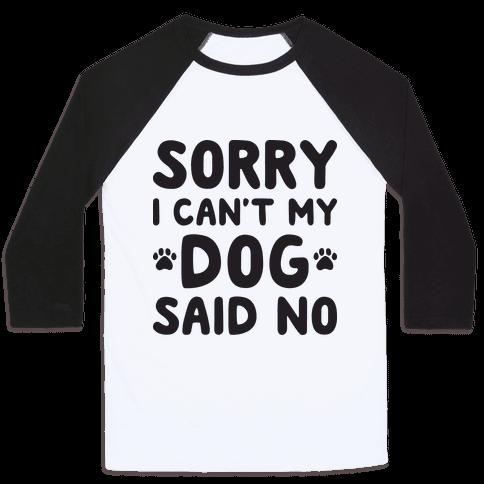 Sorry I Can't My Dog Said No Baseball Tee