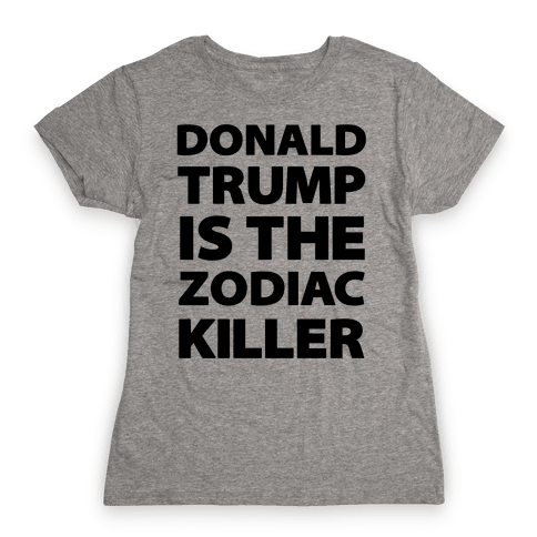Donald Trump Is The Zodiac Killer Womens T-Shirt