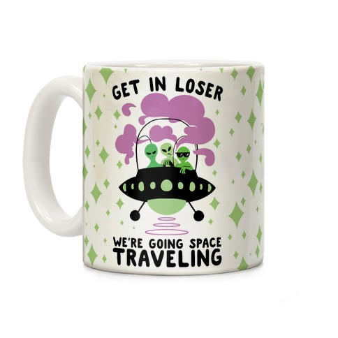 Get In Loser, We're Going Space Traveling Coffee Mug