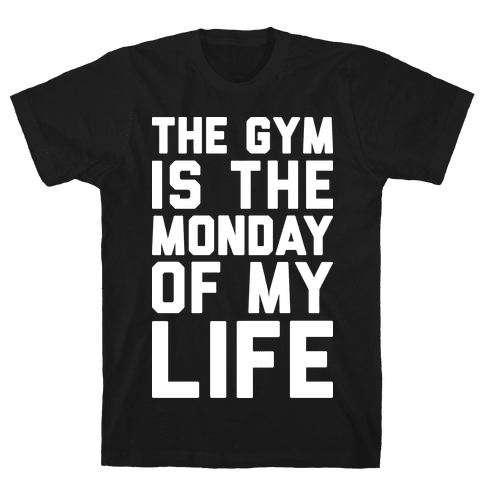 The Gym Is The Monday Of My Life Mens T-Shirt