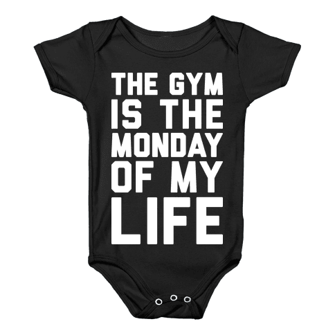 The Gym Is The Monday Of My Life Baby Onesy
