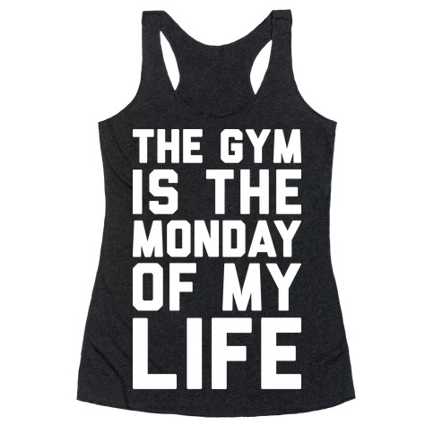The Gym Is The Monday Of My Life Racerback Tank Top