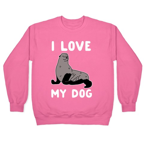 I Love My Dog (Seal) Pullover