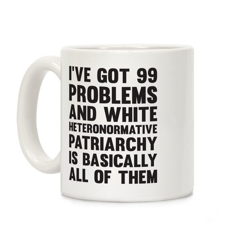 I've Got 99 Problems And White Heteronormative Patriarchy Is Basically All Of Them Coffee Mug