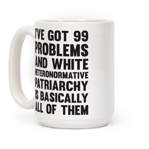 Ive Got 99 Problems And White Heteronormative Patriarchy Is Basically All Of Them