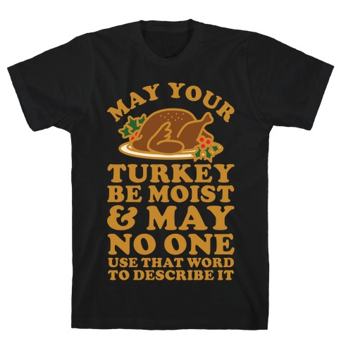May Your Turkey Be Moist and May No One Use That Word to Describe It T-Shirt