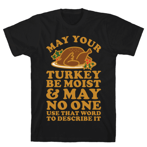 May Your Turkey Be Moist and May No One Use That Word to Describe It Mens T-Shirt