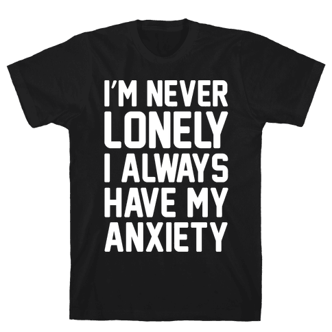 I'm Never Lonely I Always Have My Anxiety White Print Mens T-Shirt