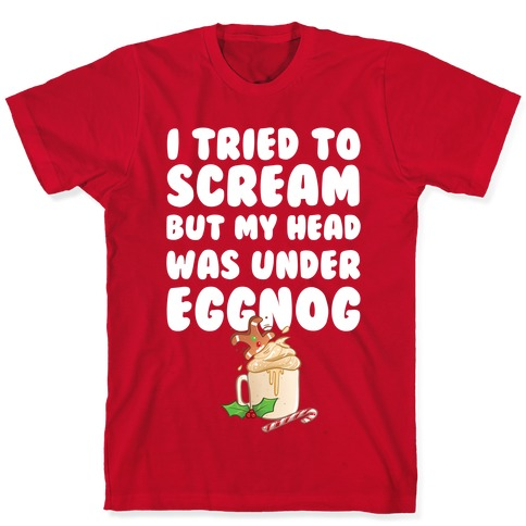 I Tried To Scream But My Head Was Under Eggnog T-Shirt