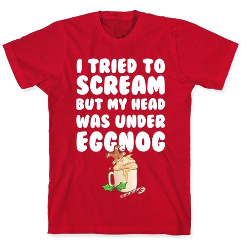 I Tried To Scream But My Head Was Under Eggnog T-Shirt