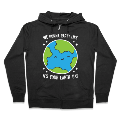 We Gonna Party Like It's Your Earth Day Zip Hoodie