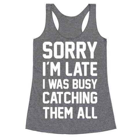 Sorry I'm Late I Was Busy Catching Them All (White) Racerback Tank Top