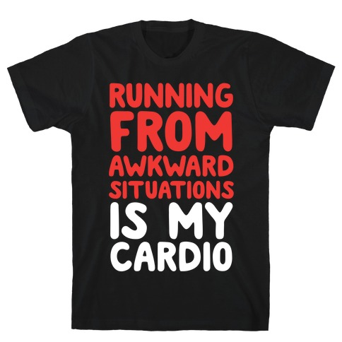 Running From Awkward Situations Is My Cardio T-Shirt