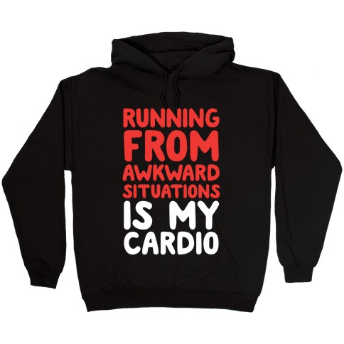 Running From Awkward Situations Is My Cardio Hooded Sweatshirt
