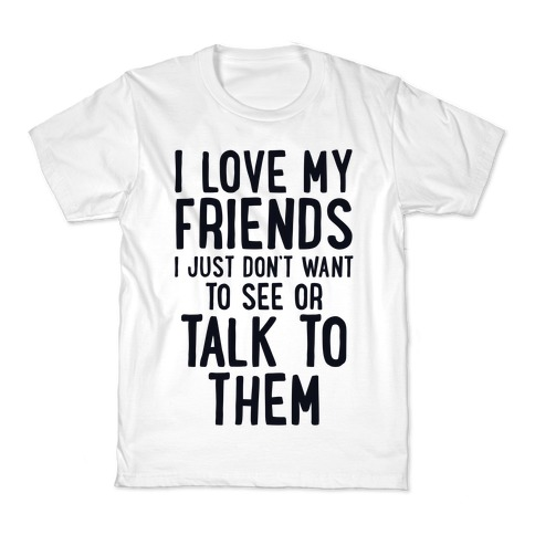 I Love My Friends, I Just Don't Want To See Or Talk To Them Kids T-Shirt
