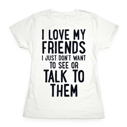 I Love My Friends, I Just Don't Want To See Or Talk To Them Womens T-Shirt