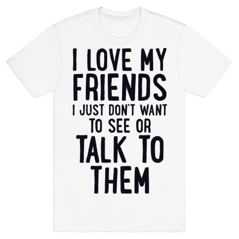 I Love My Friends, I Just Don't Want To See Or Talk To Them T-Shirt