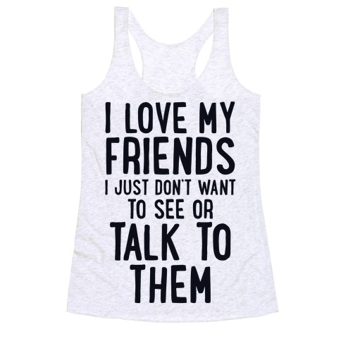 I Love My Friends, I Just Don't Want To See Or Talk To Them Racerback Tank Top